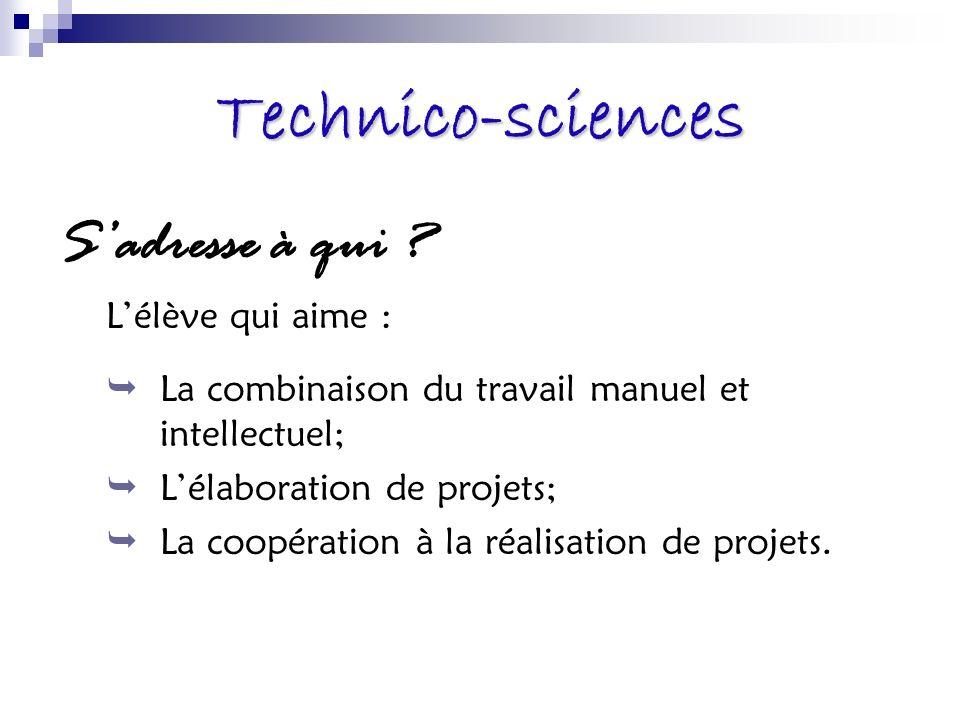 Technico-sciences Sadresse à qui ? Lélève qui aime : La combinaison du travail manuel et intellectuel; Lélaboration de projets; La coopération à la ré