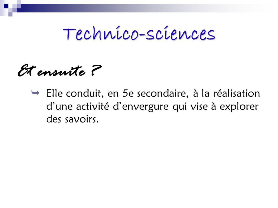 Technico-sciences Et ensuite ? Elle conduit, en 5e secondaire, à la réalisation dune activité denvergure qui vise à explorer des savoirs.