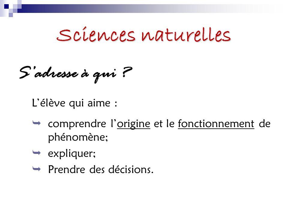 Sciences naturelles Sadresse à qui ? Lélève qui aime : comprendre lorigine et le fonctionnement de phénomène; expliquer; Prendre des décisions.