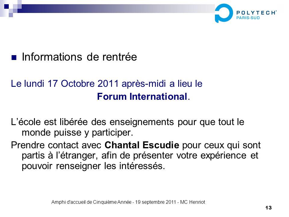 Amphi d'accueil de Cinquième Année - 19 septembre 2011 - MC Henriot 13 Informations de rentrée Le lundi 17 Octobre 2011 après-midi a lieu le Forum Int