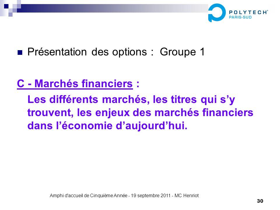 Amphi d'accueil de Cinquième Année - 19 septembre 2011 - MC Henriot 30 Présentation des options : Groupe 1 C - Marchés financiers : Les différents mar