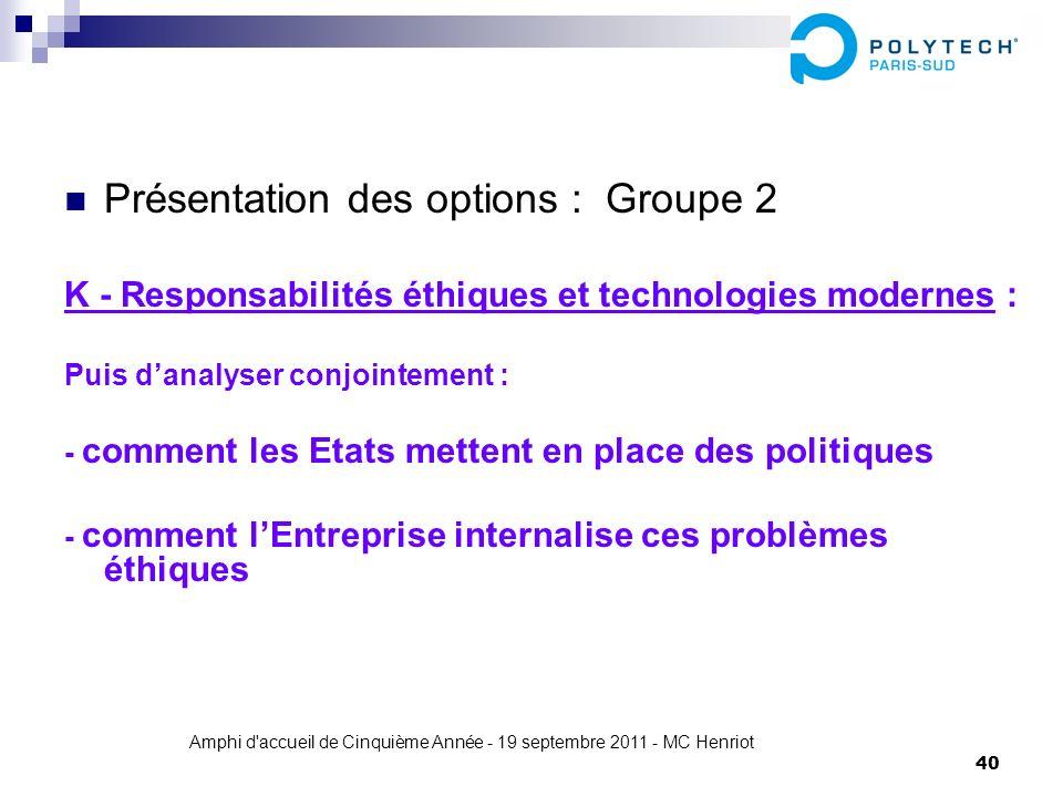Amphi d'accueil de Cinquième Année - 19 septembre 2011 - MC Henriot 40 Présentation des options : Groupe 2 K - Responsabilités éthiques et technologie