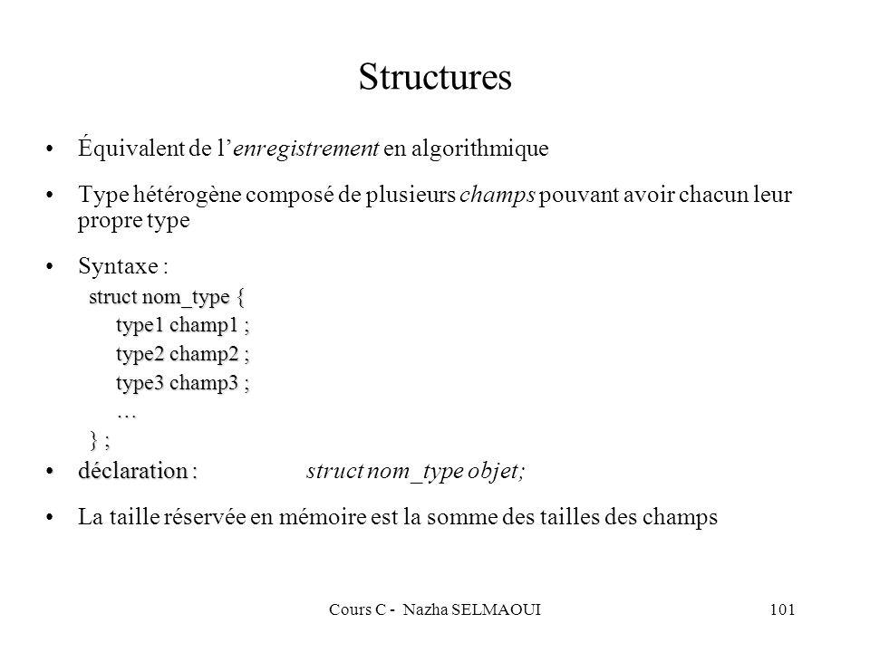 Cours C - Nazha SELMAOUI101 Structures Équivalent de lenregistrement en algorithmique Type hétérogène composé de plusieurs champs pouvant avoir chacun leur propre type Syntaxe : struct nom_type { type1 champ1 ; type2 champ2 ; type3 champ3 ; … } ; déclaration :déclaration :struct nom_type objet; La taille réservée en mémoire est la somme des tailles des champs