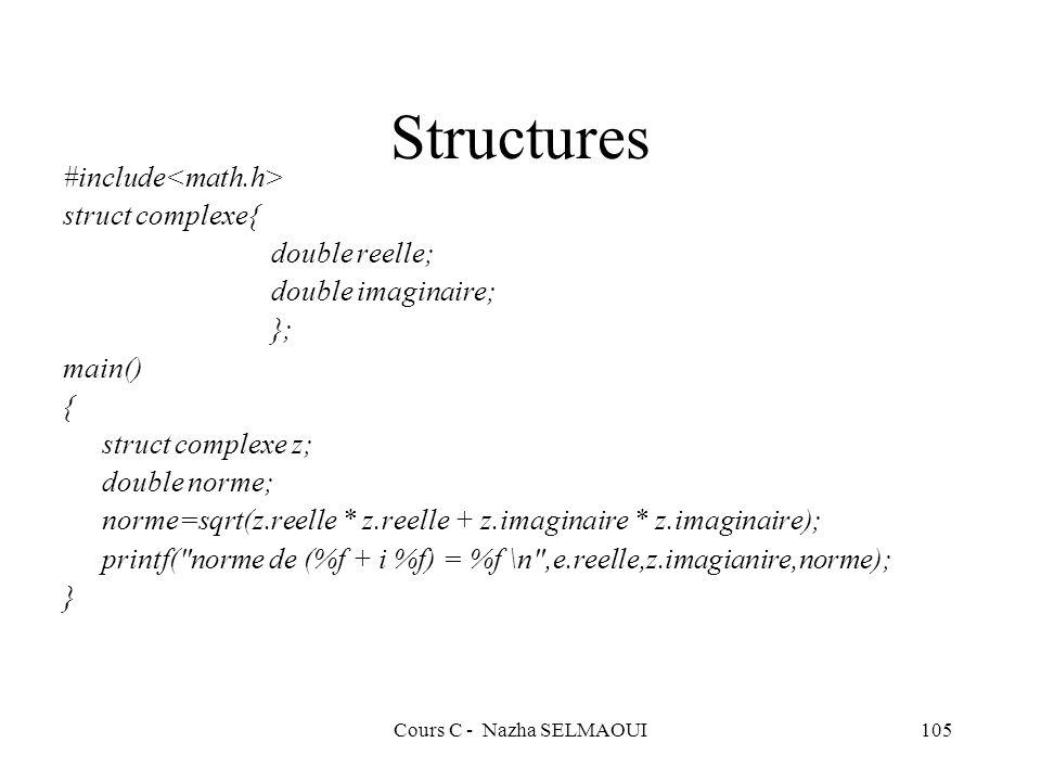 Cours C - Nazha SELMAOUI105 Structures #include struct complexe{ double reelle; double imaginaire; }; main() { struct complexe z; double norme; norme=sqrt(z.reelle * z.reelle + z.imaginaire * z.imaginaire); printf( norme de (%f + i %f) = %f \n ,e.reelle,z.imagianire,norme); }