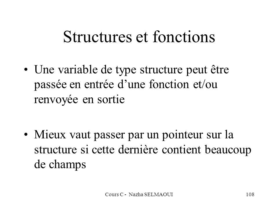 Cours C - Nazha SELMAOUI108 Structures et fonctions Une variable de type structure peut être passée en entrée dune fonction et/ou renvoyée en sortie Mieux vaut passer par un pointeur sur la structure si cette dernière contient beaucoup de champs