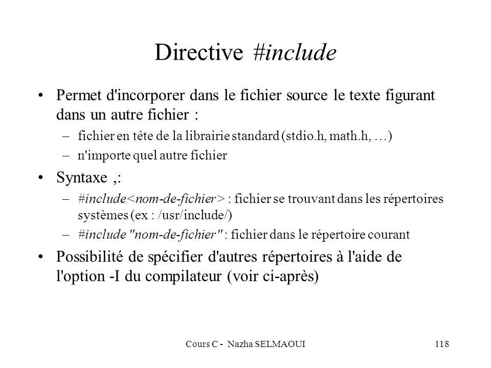 Cours C - Nazha SELMAOUI118 Directive #include Permet d incorporer dans le fichier source le texte figurant dans un autre fichier : –fichier en tête de la librairie standard (stdio.h, math.h, …) –n importe quel autre fichier Syntaxe,: –#include : fichier se trouvant dans les répertoires systèmes (ex : /usr/include/) –#include nom-de-fichier : fichier dans le répertoire courant Possibilité de spécifier d autres répertoires à l aide de l option -I du compilateur (voir ci-après)