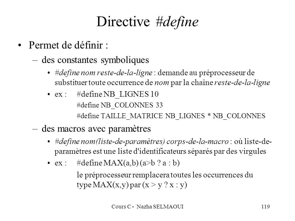 Cours C - Nazha SELMAOUI119 Directive #define Permet de définir : –des constantes symboliques #define nom reste-de-la-ligne : demande au préprocesseur de substituer toute occurrence de nom par la chaîne reste-de-la-ligne ex :#define NB_LIGNES 10 #define NB_COLONNES 33 #define TAILLE_MATRICE NB_LIGNES * NB_COLONNES –des macros avec paramètres #define nom(liste-de-paramètres) corps-de-la-macro : où liste-de- paramètres est une liste d identificateurs séparés par des virgules ex :#define MAX(a,b) (a>b .