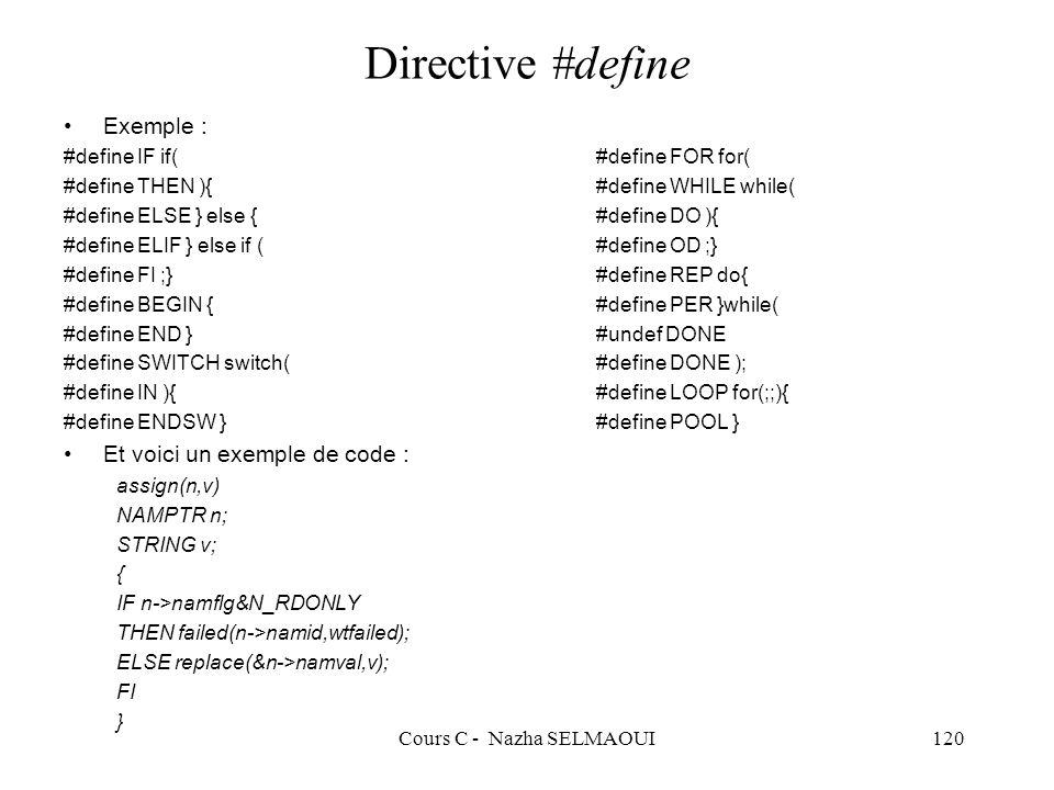 Cours C - Nazha SELMAOUI120 Directive #define Exemple : #define IF if( #define FOR for( #define THEN ){ #define WHILE while( #define ELSE } else { #define DO ){ #define ELIF } else if ( #define OD ;} #define FI ;} #define REP do{ #define BEGIN { #define PER }while( #define END } #undef DONE #define SWITCH switch( #define DONE ); #define IN ){ #define LOOP for(;;){ #define ENDSW } #define POOL } Et voici un exemple de code : assign(n,v) NAMPTR n; STRING v; { IF n->namflg&N_RDONLY THEN failed(n->namid,wtfailed); ELSE replace(&n->namval,v); FI }