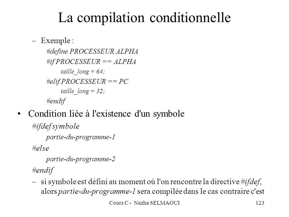 Cours C - Nazha SELMAOUI123 La compilation conditionnelle –Exemple : #define PROCESSEUR ALPHA #if PROCESSEUR == ALPHA taille_long = 64; #elif PROCESSEUR == PC taille_long = 32; #endif Condition liée à l existence d un symbole #ifdef symbole partie-du-programme-1 #else partie-du-programme-2 #endif –si symbole est défini au moment où l on rencontre la directive #ifdef, alors partie-du-programme-1 sera compilée dans le cas contraire c est