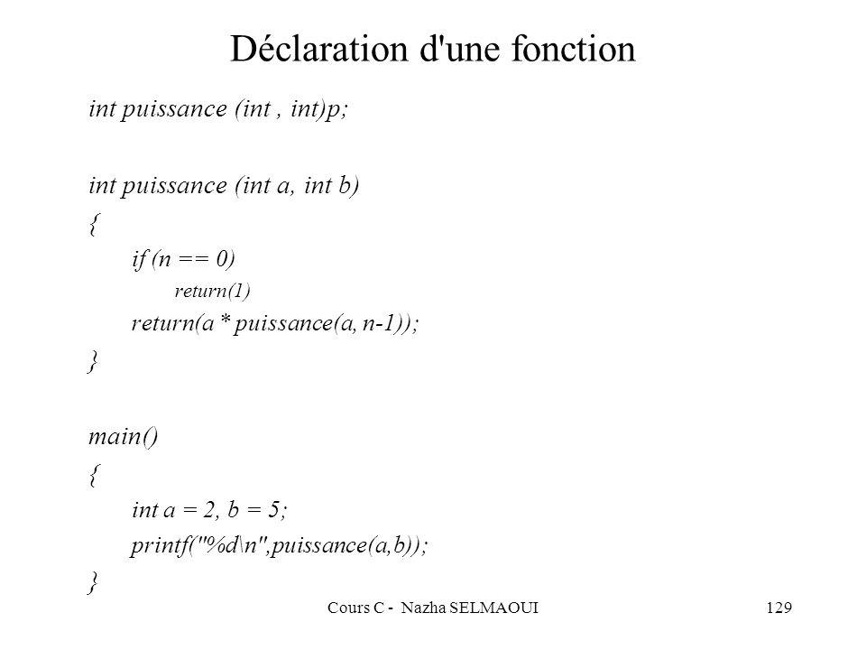 Cours C - Nazha SELMAOUI129 Déclaration d une fonction int puissance (int, int)p; int puissance (int a, int b) { if (n == 0) return(1) return(a * puissance(a, n-1)); } main() { int a = 2, b = 5; printf( %d\n ,puissance(a,b)); }