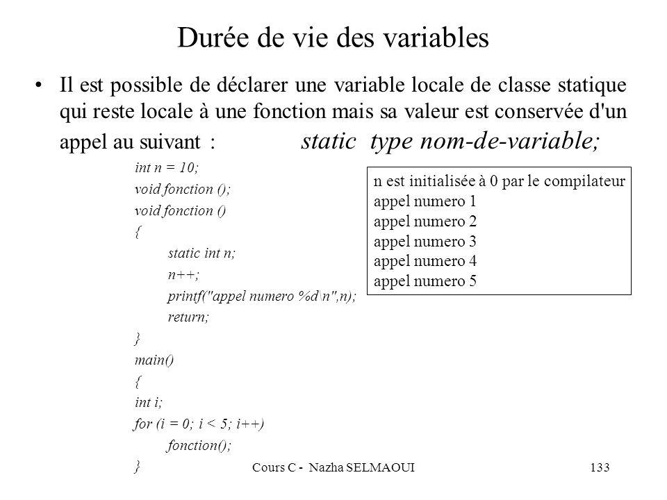 Cours C - Nazha SELMAOUI133 Durée de vie des variables Il est possible de déclarer une variable locale de classe statique qui reste locale à une fonction mais sa valeur est conservée d un appel au suivant : static type nom-de-variable; int n = 10; void fonction (); void fonction () { static int n; n++; printf( appel numero %d\n ,n); return; } main() { int i; for (i = 0; i < 5; i++) fonction(); } n est initialisée à 0 par le compilateur appel numero 1 appel numero 2 appel numero 3 appel numero 4 appel numero 5
