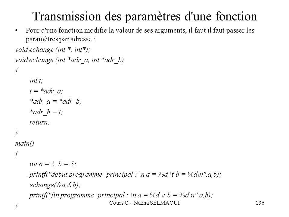 Cours C - Nazha SELMAOUI136 Transmission des paramètres d une fonction Pour q une fonction modifie la valeur de ses arguments, il faut il faut passer les paramètres par adresse : void echange (int *, int*); void echange (int *adr_a, int *adr_b) { int t; t = *adr_a; *adr_a = *adr_b; *adr_b = t; return; } main() { int a = 2, b = 5; printf( debut programme principal : \n a = %d \t b = %d\n ,a,b); echange(&a,&b); printf( fin programme principal : \n a = %d \t b = %d\n ,a,b); }