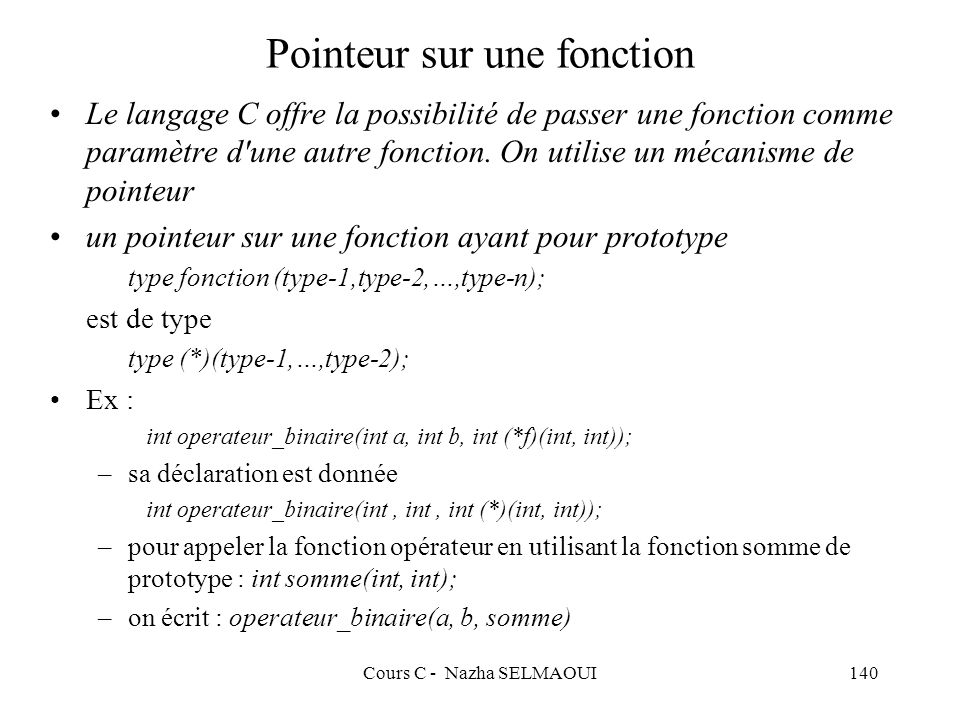 Cours C - Nazha SELMAOUI140 Pointeur sur une fonction Le langage C offre la possibilité de passer une fonction comme paramètre d une autre fonction.