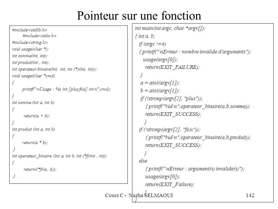 Cours C - Nazha SELMAOUI142 Pointeur sur une fonction #include #include #include void usage(char *); int somme(int, int); int produit(int, int); int operateur-binaire(int, int, int (*)(int, int)); void usage(char *cmd) { printf( \nUsage : %s int [plus|fois] int\n ,cmd); } int somme (int a, int b) { return(a + b); } int produit (int a, int b) { return(a * b); } int operateur_binaire (int a, int b, int (*f)(int, int)) { return((*f)(a, b)); } int main(int argc, char *argv[]); { int a, b; if (argc !=4) { printf( \nErreur : nombre invalide d arguments ); usage(argv[0]); return(EXIT_FAILURE); } a = atoi(argv[1]); b = atoi(argv[1]); if (!strcmp(argv[2], plus )); { printf( %d\n ,operateur_binaire(a,b,somme)); return(EXIT_SUCCESS); } if (!strcmp(argv[2], fois )); { printf( %d\n ,operateur_binaire(a,b,produit)); return(EXIT_SUCCESS); } else { printf( \nErreur : argument(s) invalide(s) ); usage(argv[0]); return(EXIT_Failure); }