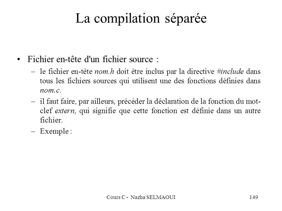Cours C - Nazha SELMAOUI149 La compilation séparée Fichier en-tête d un fichier source : –le fichier en-tête nom.h doit être inclus par la directive #include dans tous les fichiers sources qui utilisent une des fonctions définies dans nom.c.