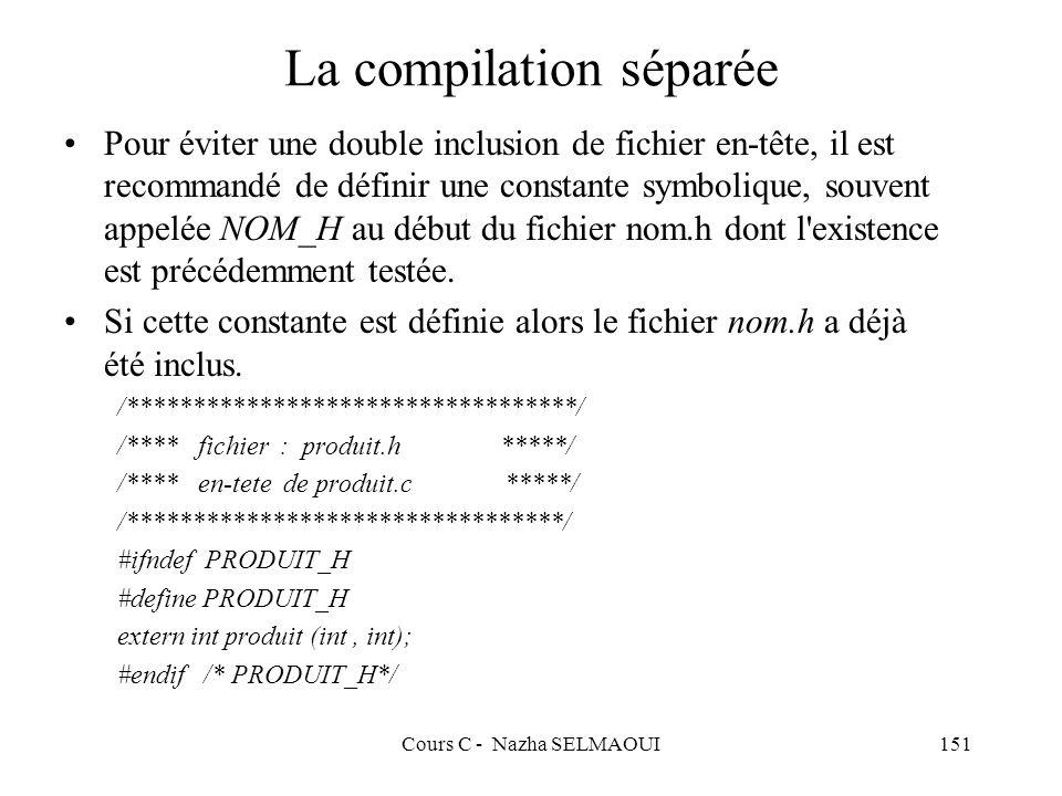 Cours C - Nazha SELMAOUI151 La compilation séparée Pour éviter une double inclusion de fichier en-tête, il est recommandé de définir une constante symbolique, souvent appelée NOM_H au début du fichier nom.h dont l existence est précédemment testée.