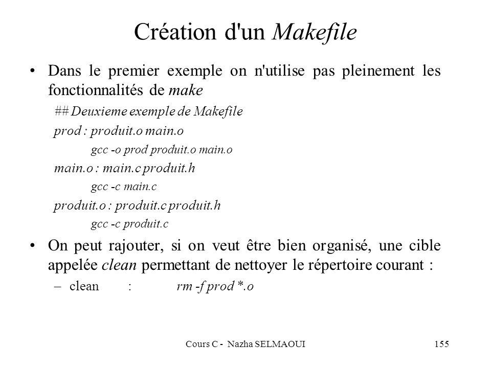 Cours C - Nazha SELMAOUI155 Création d un Makefile Dans le premier exemple on n utilise pas pleinement les fonctionnalités de make ## Deuxieme exemple de Makefile prod : produit.o main.o gcc -o prod produit.o main.o main.o : main.c produit.h gcc -c main.c produit.o : produit.c produit.h gcc -c produit.c On peut rajouter, si on veut être bien organisé, une cible appelée clean permettant de nettoyer le répertoire courant : –clean:rm -f prod *.o