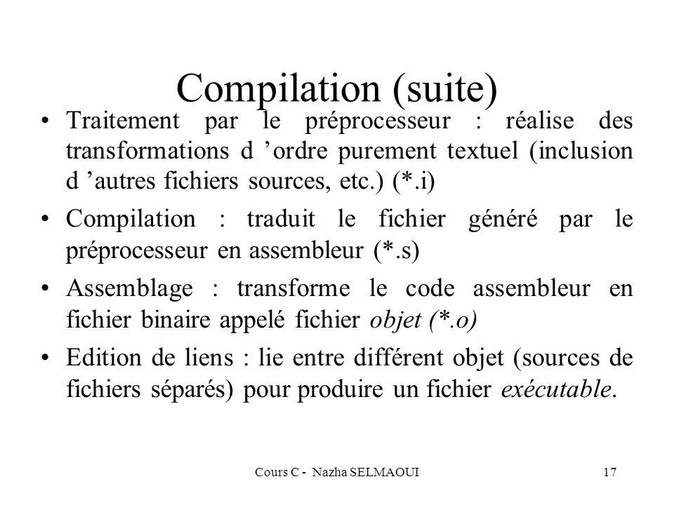 Cours C - Nazha SELMAOUI17 Compilation (suite) Traitement par le préprocesseur : réalise des transformations d ordre purement textuel (inclusion d autres fichiers sources, etc.) (*.i) Compilation : traduit le fichier généré par le préprocesseur en assembleur (*.s) Assemblage : transforme le code assembleur en fichier binaire appelé fichier objet (*.o) Edition de liens : lie entre différent objet (sources de fichiers séparés) pour produire un fichier exécutable.