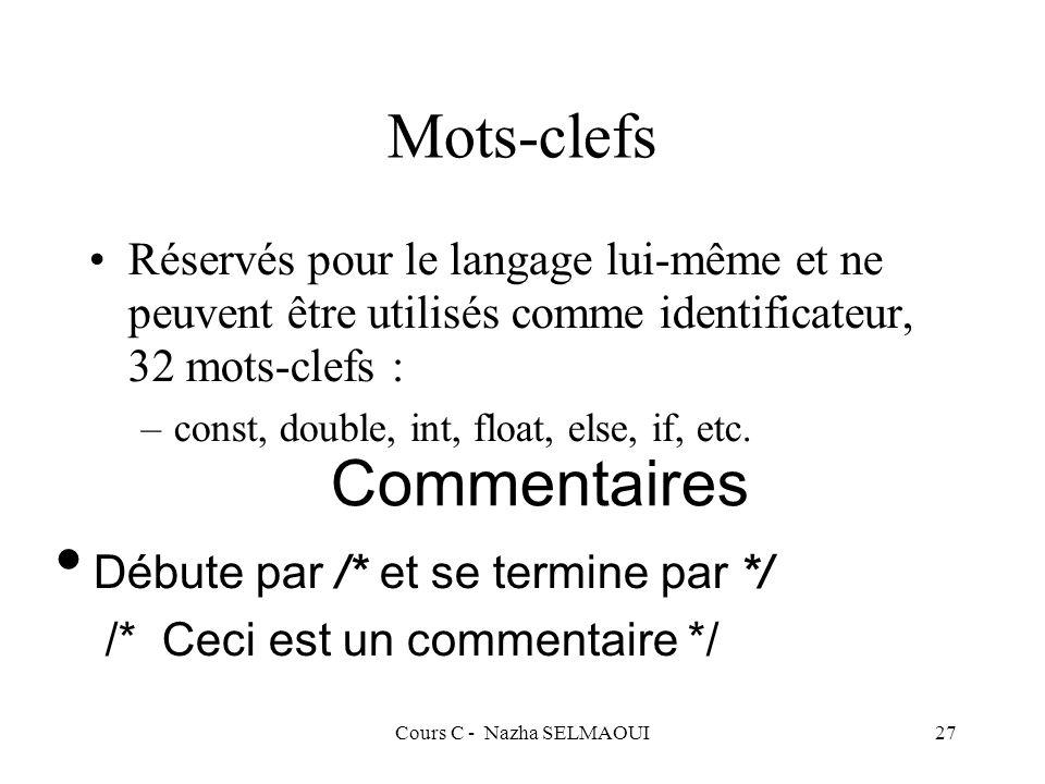 Cours C - Nazha SELMAOUI27 Mots-clefs Réservés pour le langage lui-même et ne peuvent être utilisés comme identificateur, 32 mots-clefs : –const, double, int, float, else, if, etc.