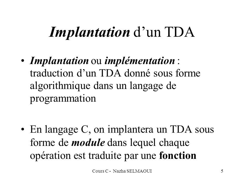 Cours C - Nazha SELMAOUI5 Implantation dun TDA Implantation ou implémentation : traduction dun TDA donné sous forme algorithmique dans un langage de programmation En langage C, on implantera un TDA sous forme de module dans lequel chaque opération est traduite par une fonction