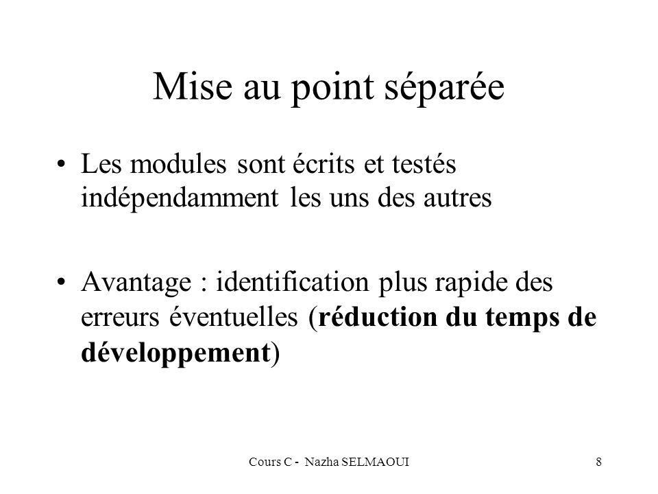 Cours C - Nazha SELMAOUI8 Mise au point séparée Les modules sont écrits et testés indépendamment les uns des autres Avantage : identification plus rapide des erreurs éventuelles (réduction du temps de développement)