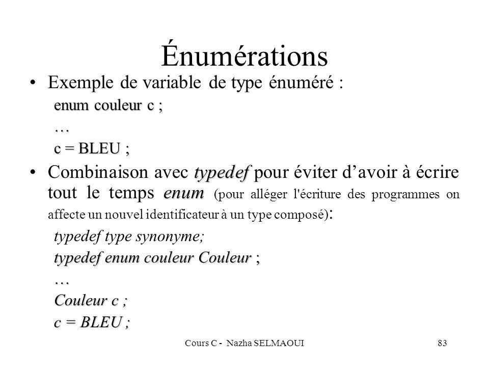 Cours C - Nazha SELMAOUI83 Exemple de variable de type énuméré : enum couleur c ; … c = BLEU ; typedef enumCombinaison avec typedef pour éviter davoir à écrire tout le temps enum (pour alléger l écriture des programmes on affecte un nouvel identificateur à un type composé) : typedef type synonyme; typedef enum couleur Couleur ; … Couleur c ; c = BLEU ; Énumérations
