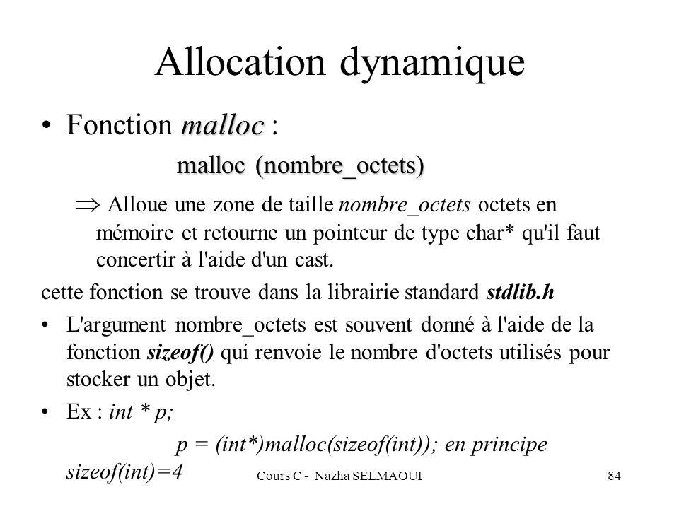 Cours C - Nazha SELMAOUI84 Allocation dynamique mallocFonction malloc : malloc (nombre_octets) Alloue une zone de taille nombre_octets octets en mémoire et retourne un pointeur de type char* qu il faut concertir à l aide d un cast.