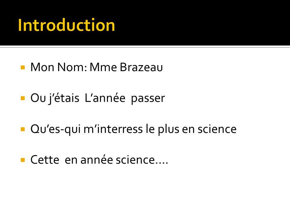 Mon Nom: Mme Brazeau Ou jétais Lannée passer Ques-qui minterress le plus en science Cette en année science….