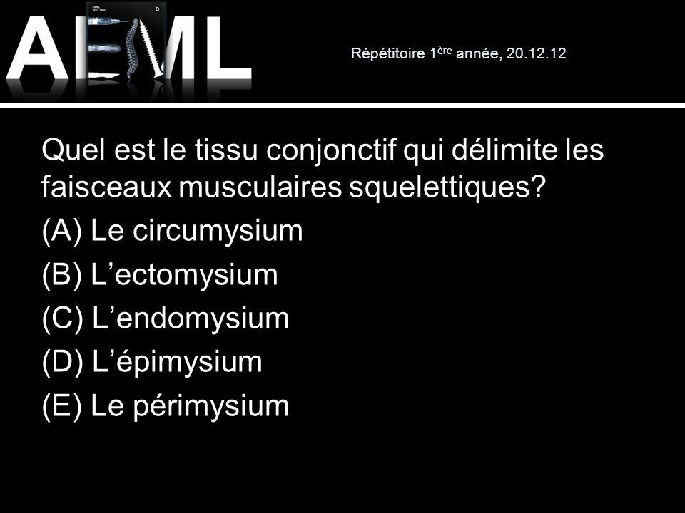 Répétitoire 1 ère année, 20.12.12 Quel est le tissu conjonctif qui délimite les faisceaux musculaires squelettiques? (A) Le circumysium (B) Lectomysiu
