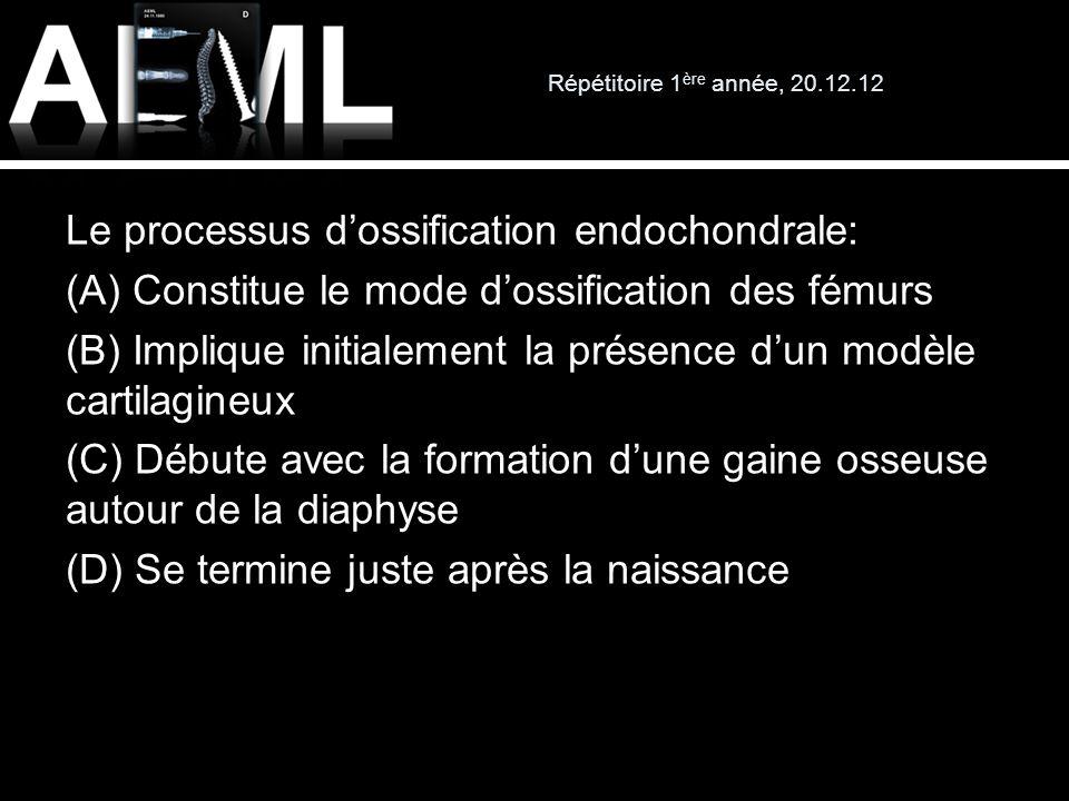 Répétitoire 1 ère année, 20.12.12 Le processus dossification endochondrale: (A) Constitue le mode dossification des fémurs (B) Implique initialement l