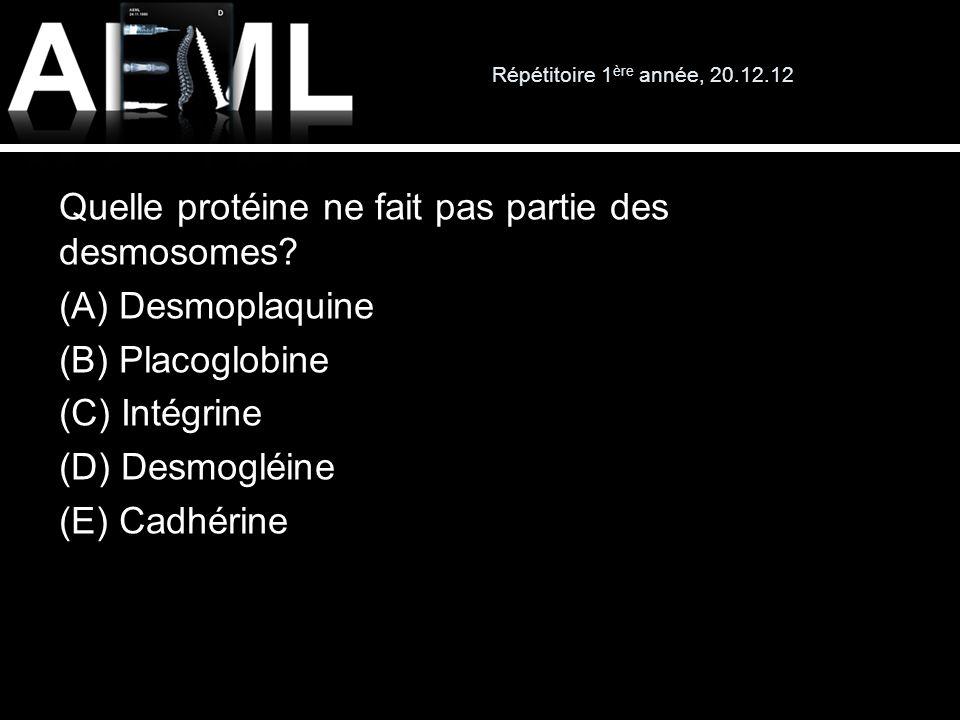 Répétitoire 1 ère année, 20.12.12 Quelle protéine ne fait pas partie des desmosomes? (A) Desmoplaquine (B) Placoglobine (C) Intégrine (D) Desmogléine