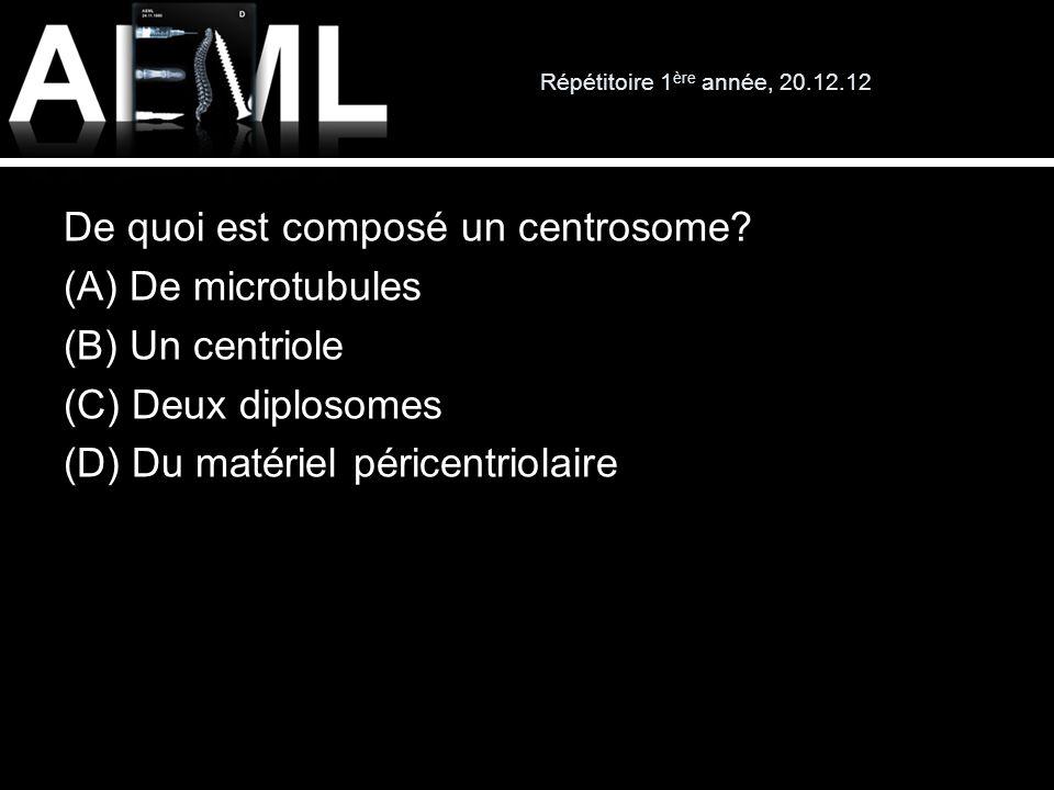 Répétitoire 1 ère année, 20.12.12 De quoi est composé un centrosome? (A) De microtubules (B) Un centriole (C) Deux diplosomes (D) Du matériel péricent