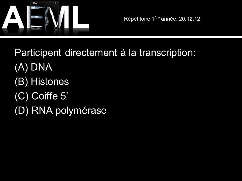 Répétitoire 1 ère année, 20.12.12 Participent directement à la transcription: (A) DNA (B) Histones (C) Coiffe 5 (D) RNA polymérase