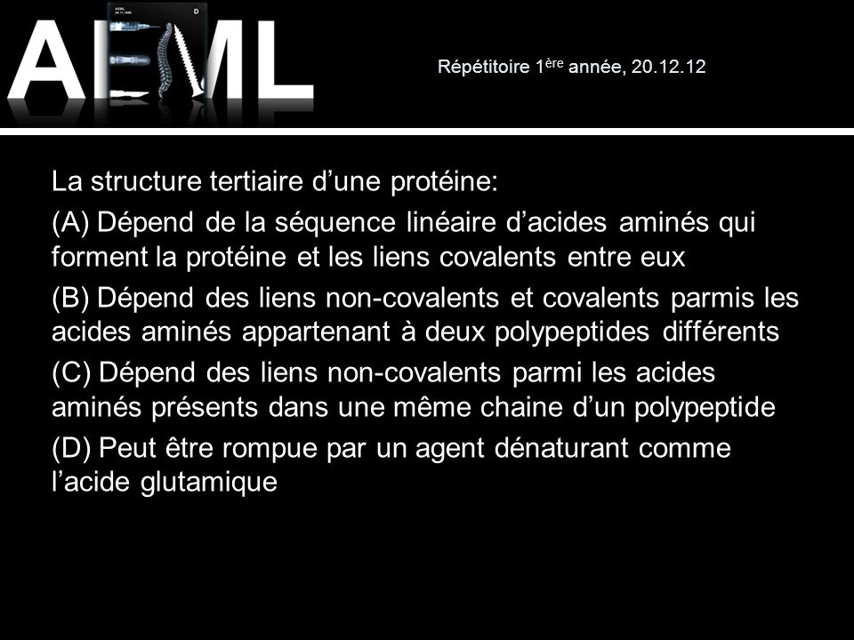 Répétitoire 1 ère année, 20.12.12 La structure tertiaire dune protéine: (A) Dépend de la séquence linéaire dacides aminés qui forment la protéine et l