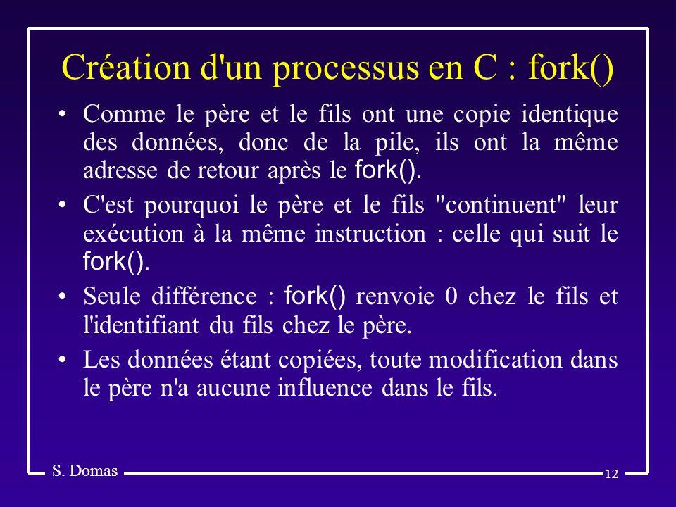 12 Création d'un processus en C : fork() S. Domas Comme le père et le fils ont une copie identique des données, donc de la pile, ils ont la même adres