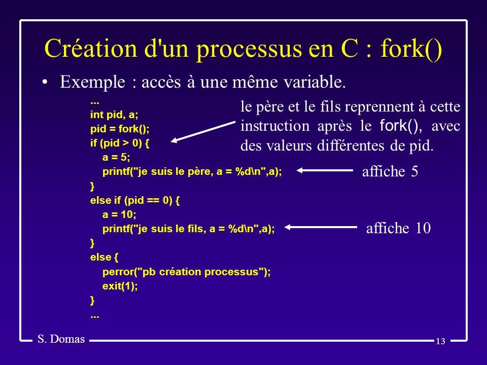 13 Création d'un processus en C : fork() S. Domas Exemple : accès à une même variable.... int pid, a; pid = fork(); if (pid > 0) { a = 5; printf(