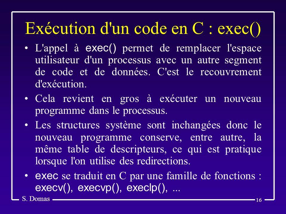 16 Exécution d'un code en C : exec() S. Domas L'appel à exec() permet de remplacer l'espace utilisateur d'un processus avec un autre segment de code e