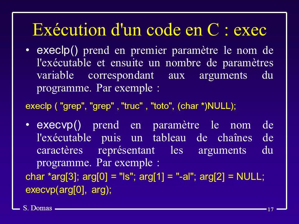 17 Exécution d'un code en C : exec S. Domas execlp() prend en premier paramètre le nom de l'exécutable et ensuite un nombre de paramètres variable cor