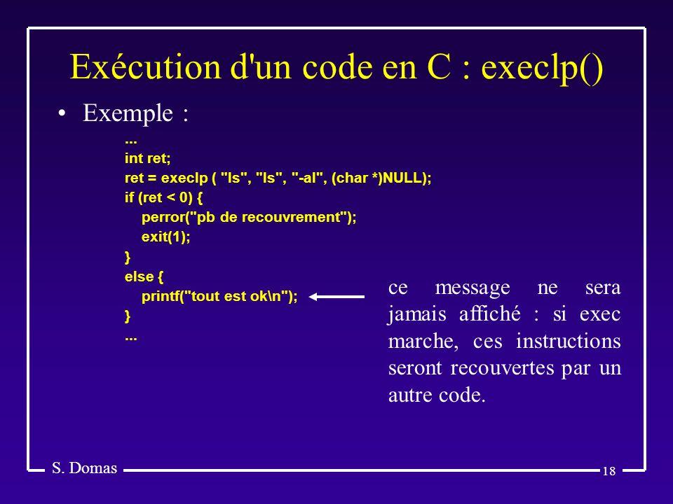 18 Exécution d'un code en C : execlp() S. Domas Exemple :... int ret; ret = execlp (