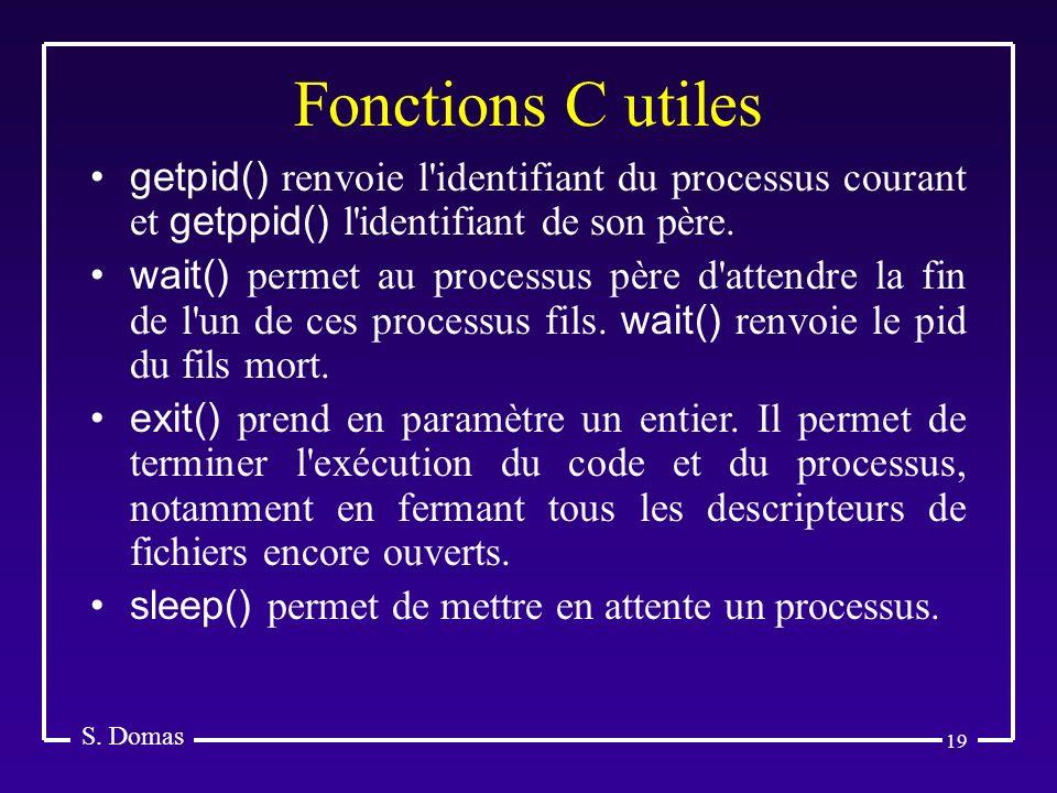 19 Fonctions C utiles S. Domas getpid() renvoie l'identifiant du processus courant et getppid() l'identifiant de son père. wait() permet au processus