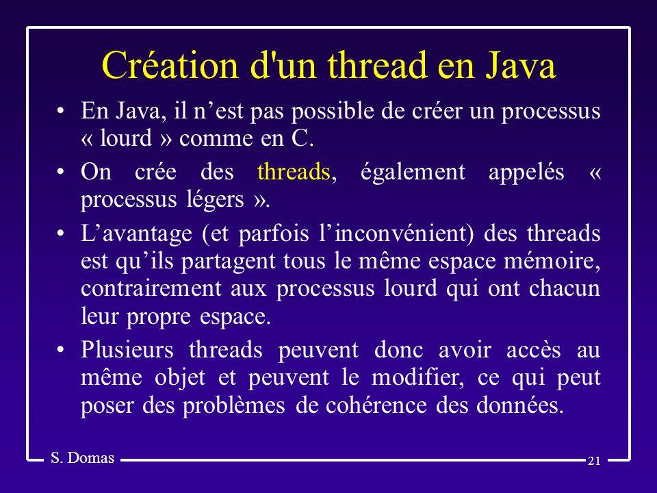 21 Création d'un thread en Java S. Domas En Java, il nest pas possible de créer un processus « lourd » comme en C. On crée des threads, également appe