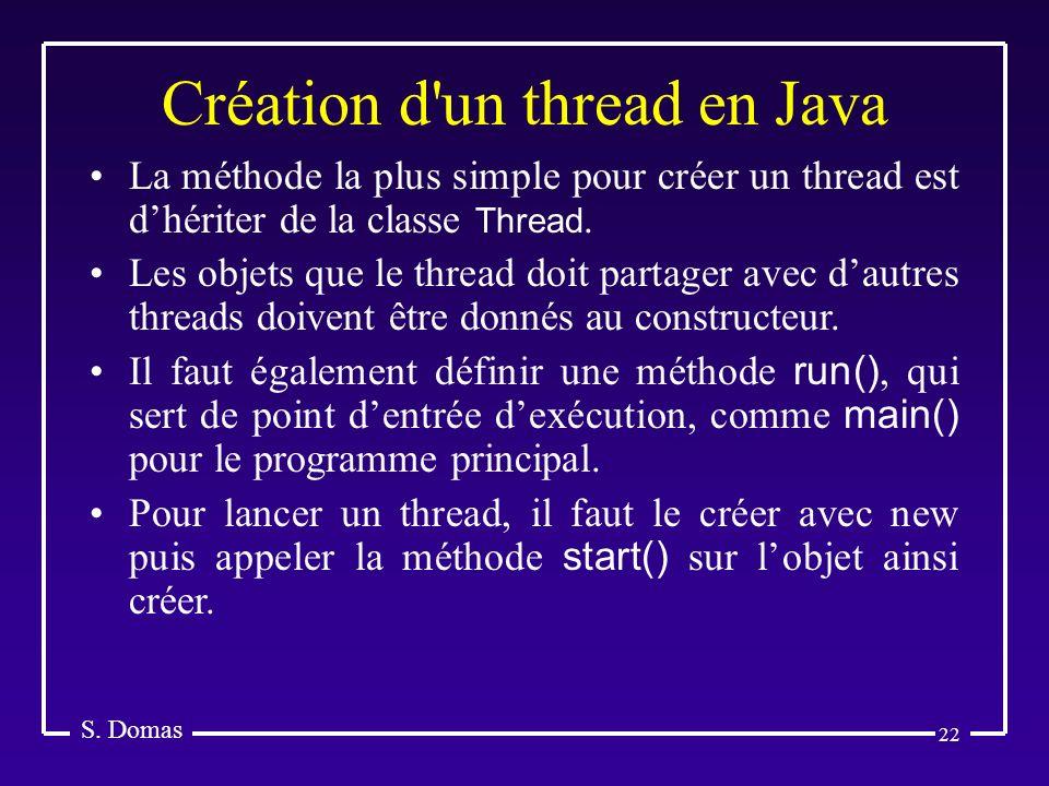 22 Création d'un thread en Java S. Domas La méthode la plus simple pour créer un thread est dhériter de la classe Thread. Les objets que le thread doi