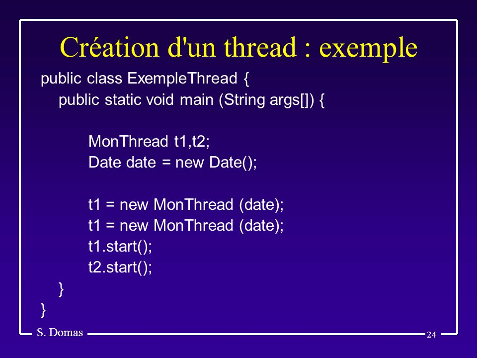 24 Création d'un thread : exemple S. Domas public class ExempleThread { public static void main (String args[]) { MonThread t1,t2; Date date = new Dat