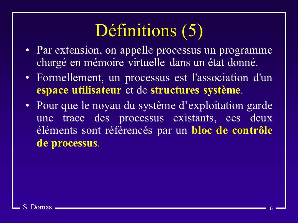 6 Définitions (5) S. Domas Par extension, on appelle processus un programme chargé en mémoire virtuelle dans un état donné. Formellement, un processus