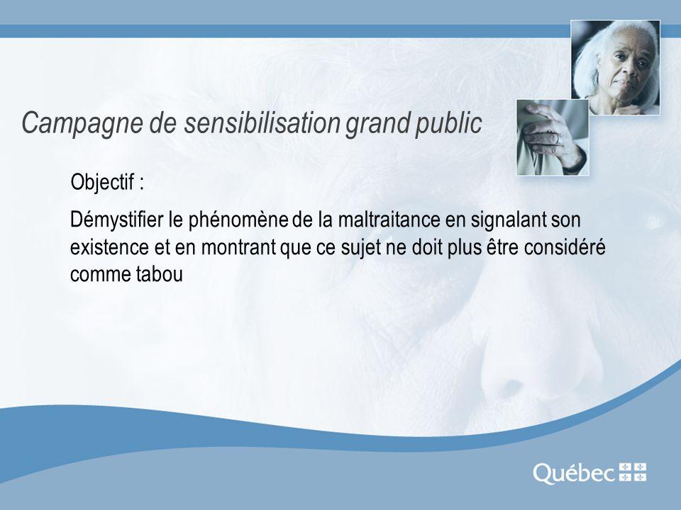 Campagne de sensibilisation grand public Objectif : Démystifier le phénomène de la maltraitance en signalant son existence et en montrant que ce sujet