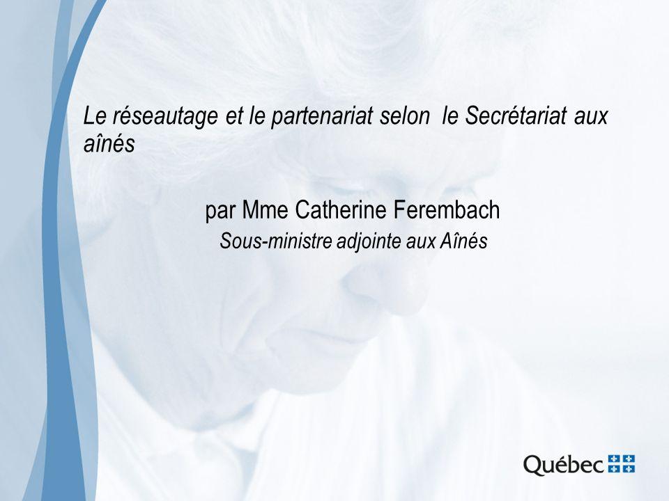Le réseautage et le partenariat selon le Secrétariat aux aînés par Mme Catherine Ferembach Sous-ministre adjointe aux Aînés
