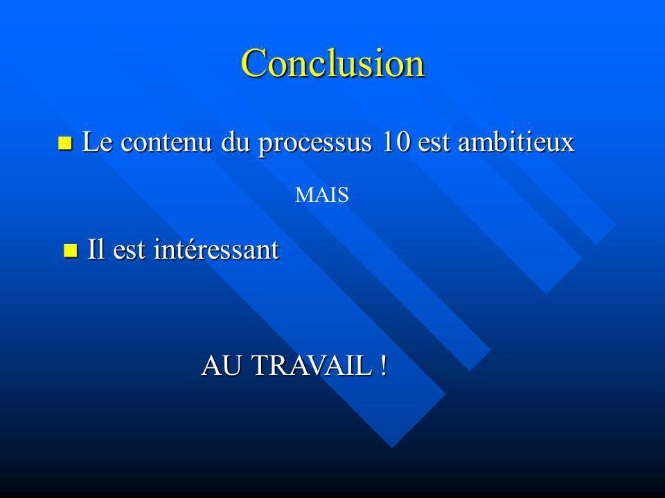 Conclusion Le contenu du processus 10 est ambitieux Le contenu du processus 10 est ambitieux MAIS Il est intéressant Il est intéressant AU TRAVAIL !
