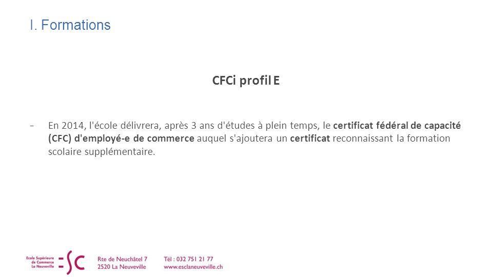 I. Formations CFCi profil E En 2014, l'école délivrera, après 3 ans d'études à plein temps, le certificat fédéral de capacité (CFC) d'employé-e de com