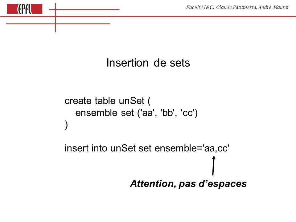 Faculté I&C, Claude Petitpierre, André Maurer Insertion de sets create table unSet ( ensemble set ('aa', 'bb', 'cc') ) insert into unSet set ensemble=