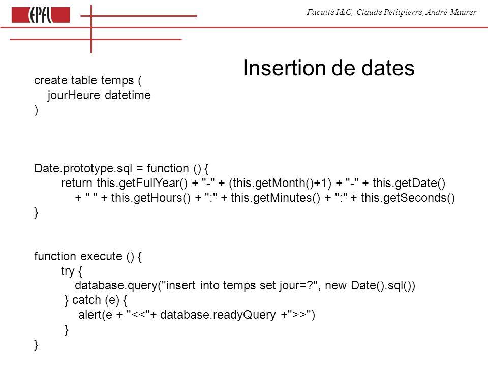 Faculté I&C, Claude Petitpierre, André Maurer Insertion de dates create table temps ( jourHeure datetime ) Date.prototype.sql = function () { return this.getFullYear() + - + (this.getMonth()+1) + - + this.getDate() + + this.getHours() + : + this.getMinutes() + : + this.getSeconds() } function execute () { try { database.query( insert into temps set jour= , new Date().sql()) } catch (e) { alert(e + > ) } }